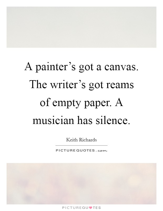 A painter's got a canvas. The writer's got reams of empty paper. A musician has silence Picture Quote #1