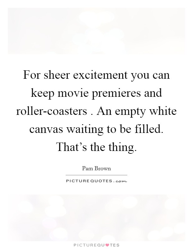 For sheer excitement you can keep movie premieres and roller-coasters . An empty white canvas waiting to be filled. That's the thing Picture Quote #1