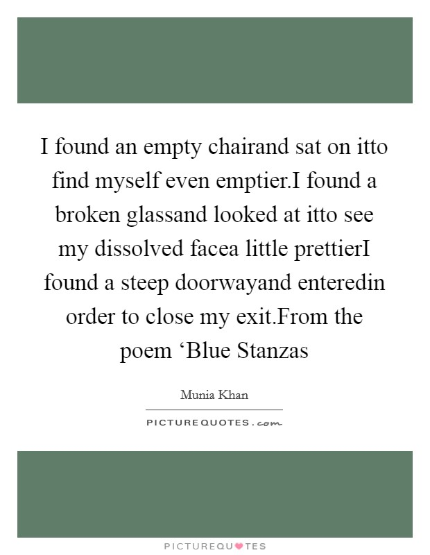 I found an empty chairand sat on itto find myself even emptier.I found a broken glassand looked at itto see my dissolved facea little prettierI found a steep doorwayand enteredin order to close my exit.From the poem 'Blue Stanzas Picture Quote #1