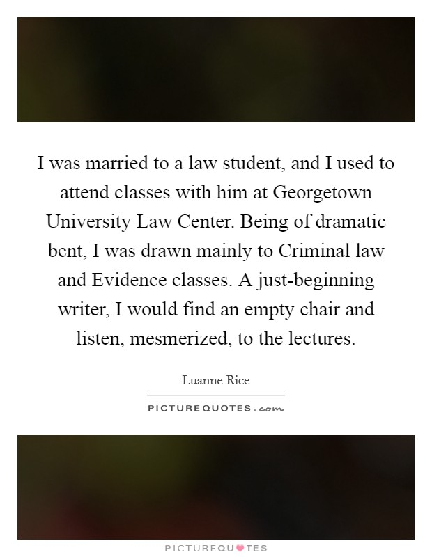I was married to a law student, and I used to attend classes with him at Georgetown University Law Center. Being of dramatic bent, I was drawn mainly to Criminal law and Evidence classes. A just-beginning writer, I would find an empty chair and listen, mesmerized, to the lectures Picture Quote #1