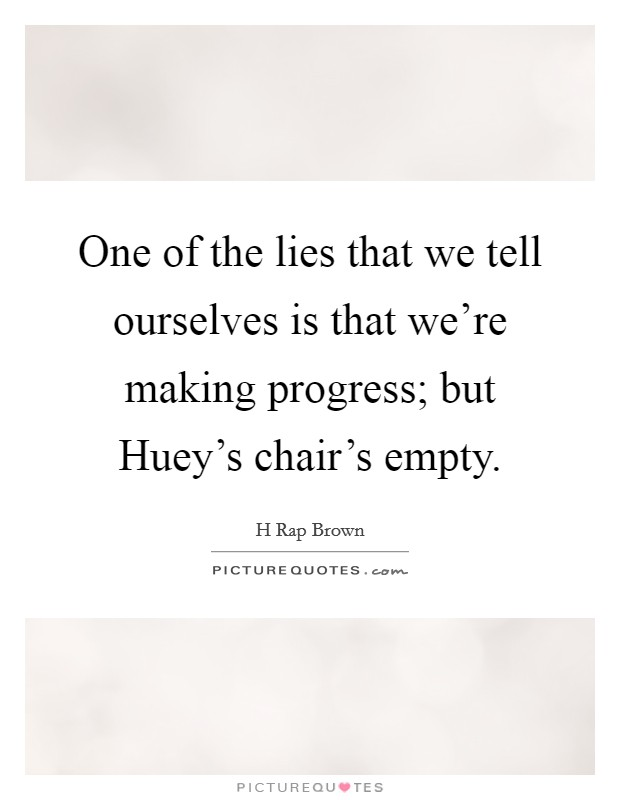 One of the lies that we tell ourselves is that we're making progress; but Huey's chair's empty Picture Quote #1