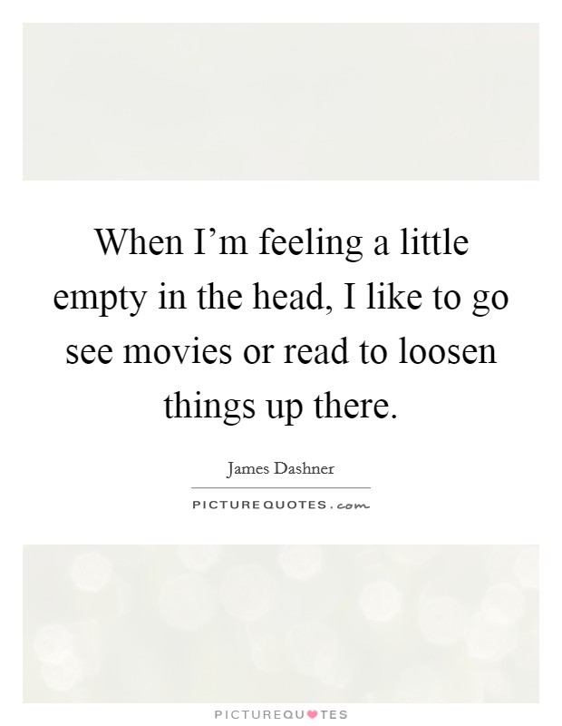 When I'm feeling a little empty in the head, I like to go see movies or read to loosen things up there Picture Quote #1