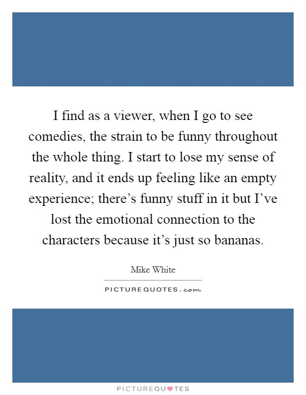 I find as a viewer, when I go to see comedies, the strain to be funny throughout the whole thing. I start to lose my sense of reality, and it ends up feeling like an empty experience; there's funny stuff in it but I've lost the emotional connection to the characters because it's just so bananas Picture Quote #1