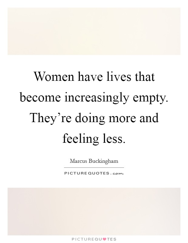 Women have lives that become increasingly empty. They're doing more and feeling less Picture Quote #1