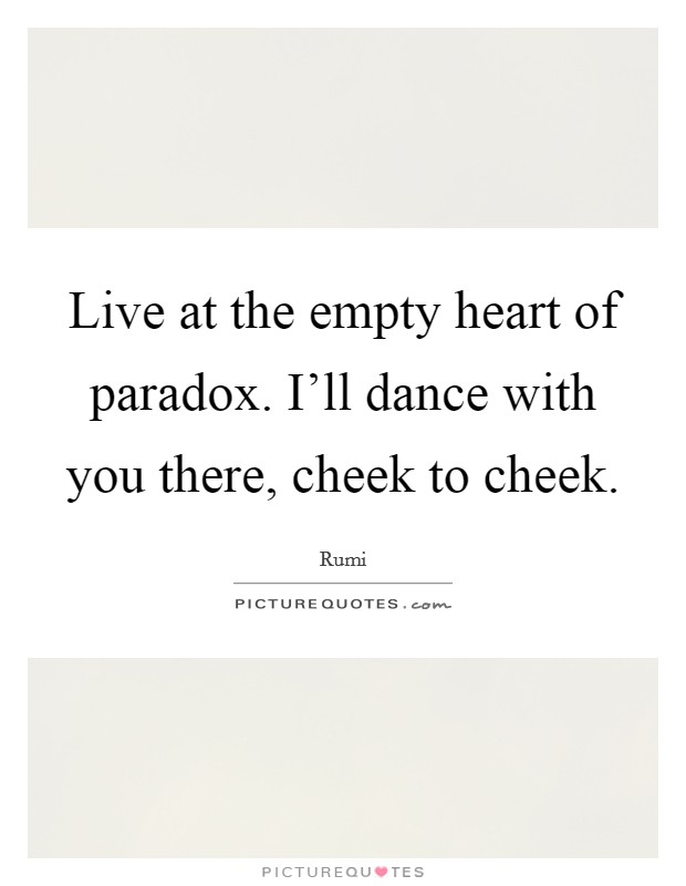 Live at the empty heart of paradox. I'll dance with you there, cheek to cheek Picture Quote #1