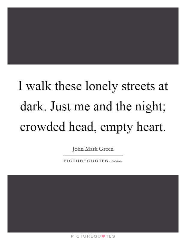 I walk these lonely streets at dark. Just me and the night; crowded head, empty heart Picture Quote #1