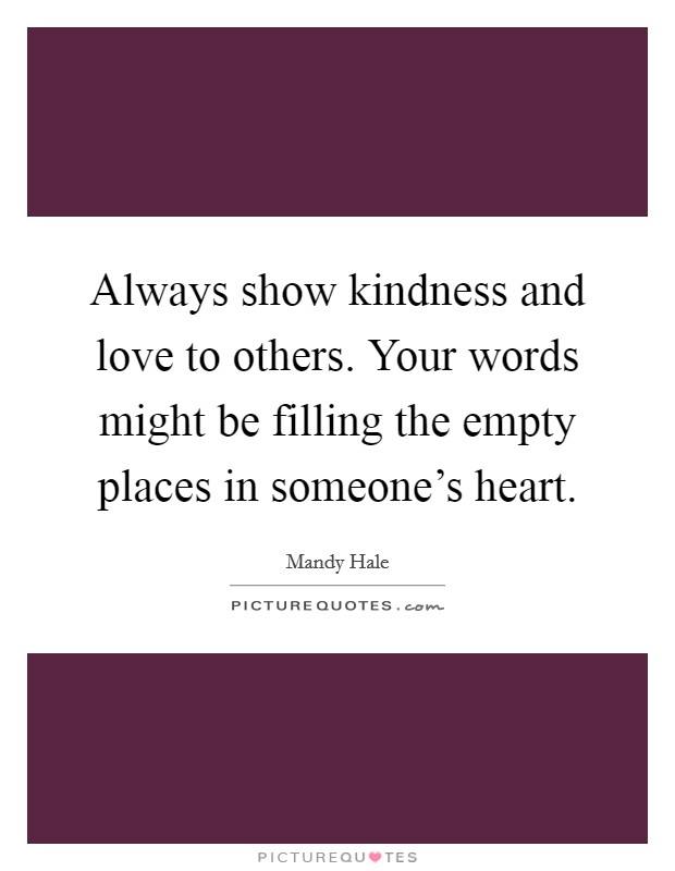 Always show kindness and love to others. Your words might be filling the empty places in someone's heart Picture Quote #1