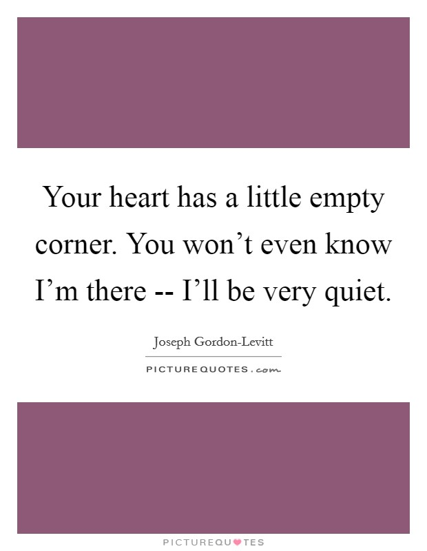 Your heart has a little empty corner. You won't even know I'm there -- I'll be very quiet Picture Quote #1