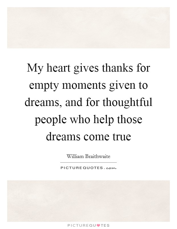 My heart gives thanks for empty moments given to dreams, and for thoughtful people who help those dreams come true Picture Quote #1