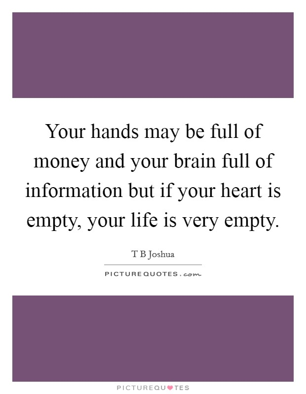 Your hands may be full of money and your brain full of information but if your heart is empty, your life is very empty Picture Quote #1