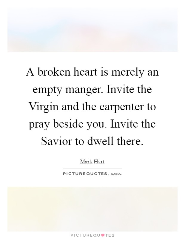 A broken heart is merely an empty manger. Invite the Virgin and the carpenter to pray beside you. Invite the Savior to dwell there Picture Quote #1
