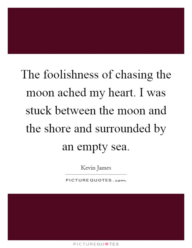 The foolishness of chasing the moon ached my heart. I was stuck between the moon and the shore and surrounded by an empty sea Picture Quote #1