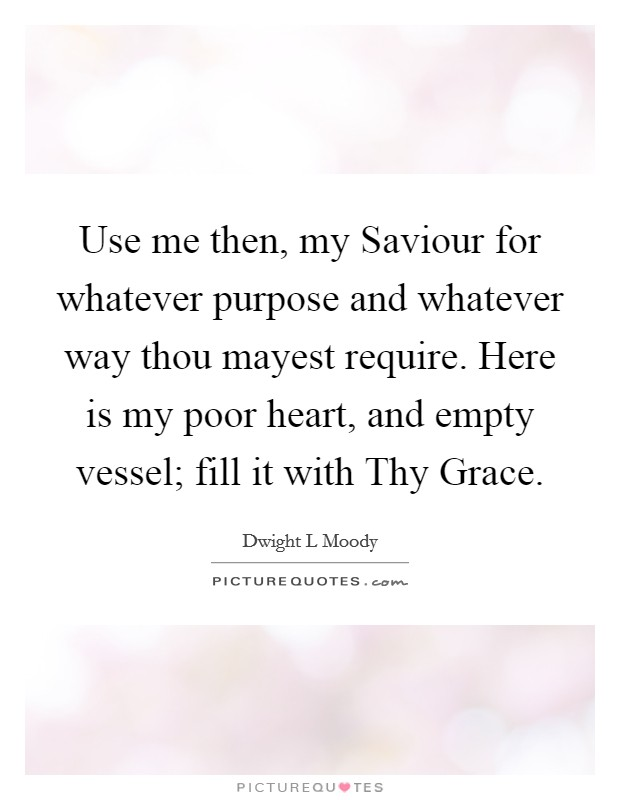 Use me then, my Saviour for whatever purpose and whatever way thou mayest require. Here is my poor heart, and empty vessel; fill it with Thy Grace Picture Quote #1