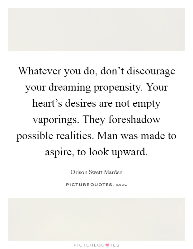 Whatever you do, don't discourage your dreaming propensity. Your heart's desires are not empty vaporings. They foreshadow possible realities. Man was made to aspire, to look upward Picture Quote #1