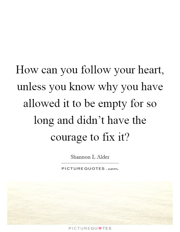 How can you follow your heart, unless you know why you have allowed it to be empty for so long and didn't have the courage to fix it? Picture Quote #1