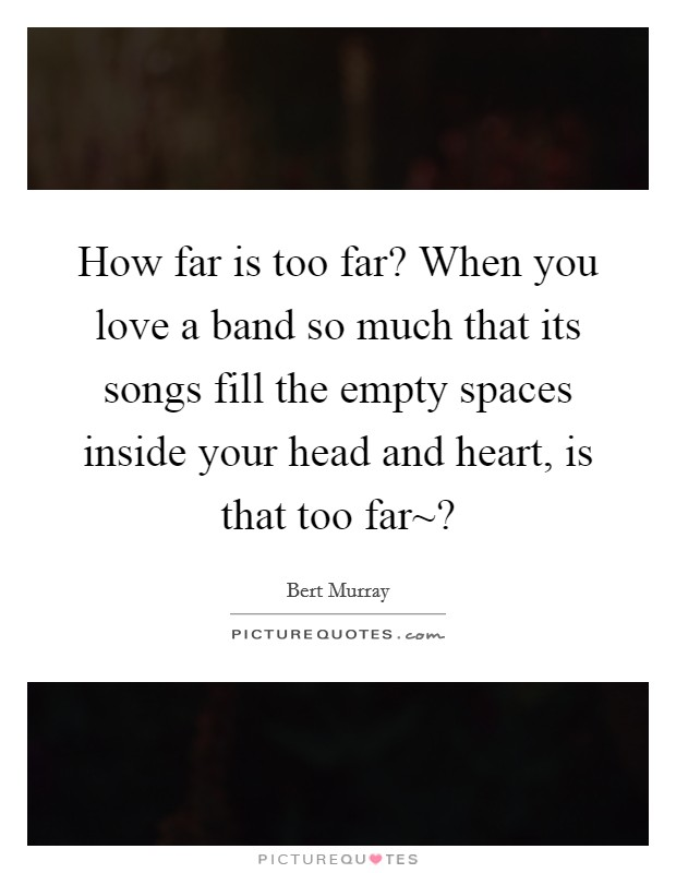 How far is too far? When you love a band so much that its songs fill the empty spaces inside your head and heart, is that too far~? Picture Quote #1