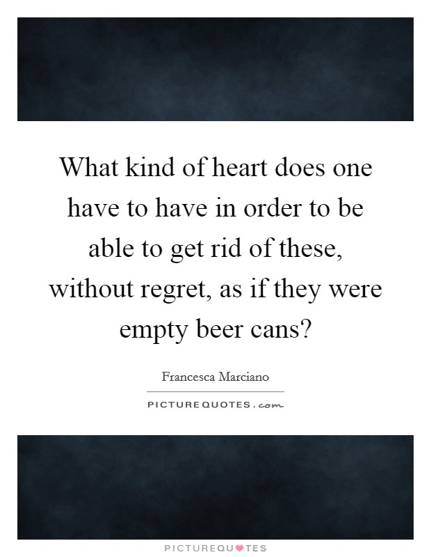 What kind of heart does one have to have in order to be able to get rid of these, without regret, as if they were empty beer cans? Picture Quote #1