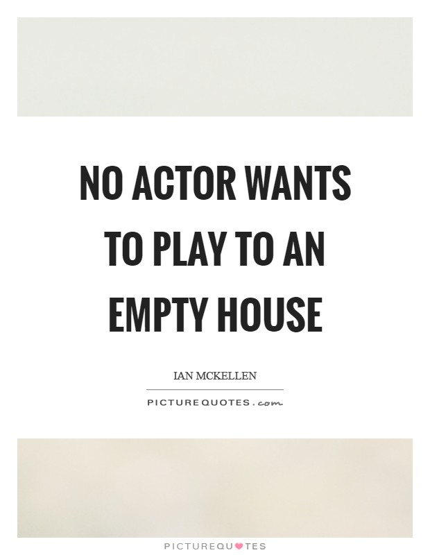 No actor wants to play to an empty house Picture Quote #1