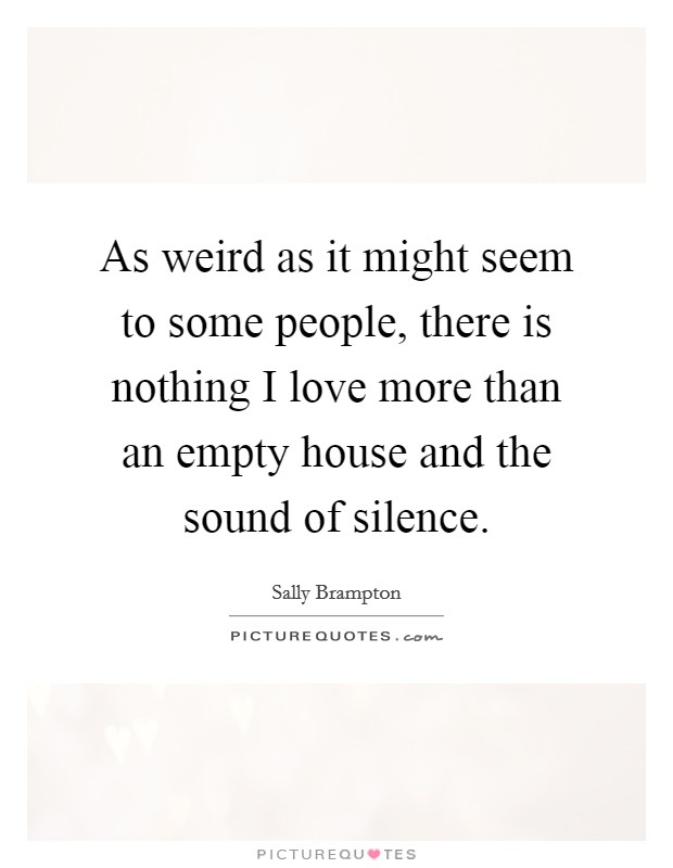 As weird as it might seem to some people, there is nothing I love more than an empty house and the sound of silence Picture Quote #1