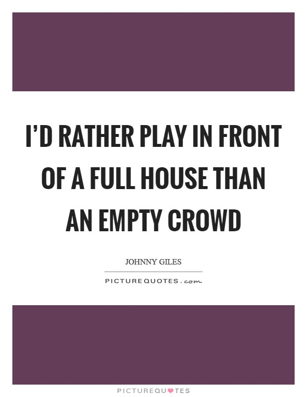 I'd rather play in front of a full house than an empty crowd Picture Quote #1