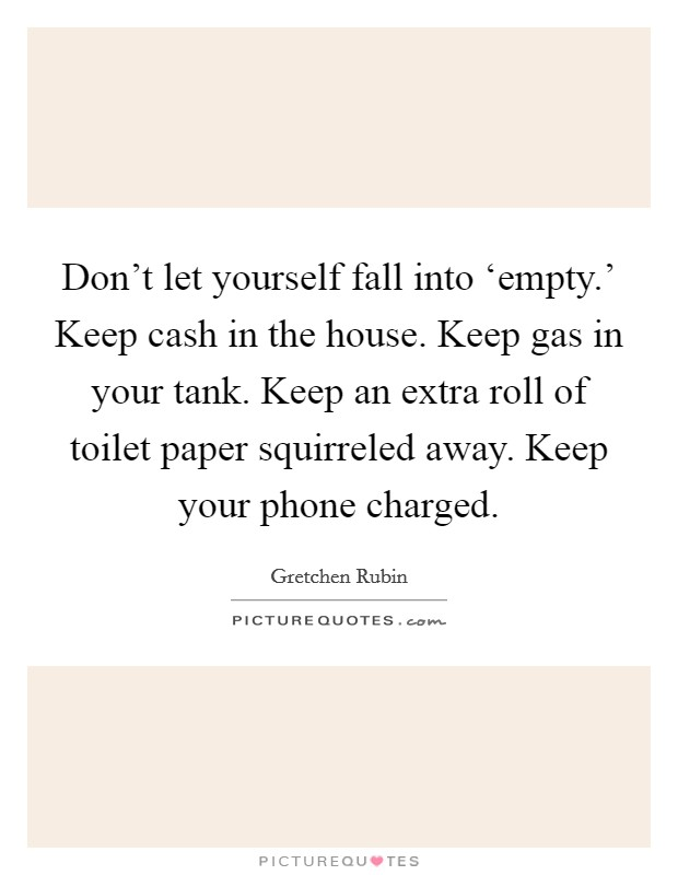 Don't let yourself fall into 'empty.' Keep cash in the house. Keep gas in your tank. Keep an extra roll of toilet paper squirreled away. Keep your phone charged Picture Quote #1