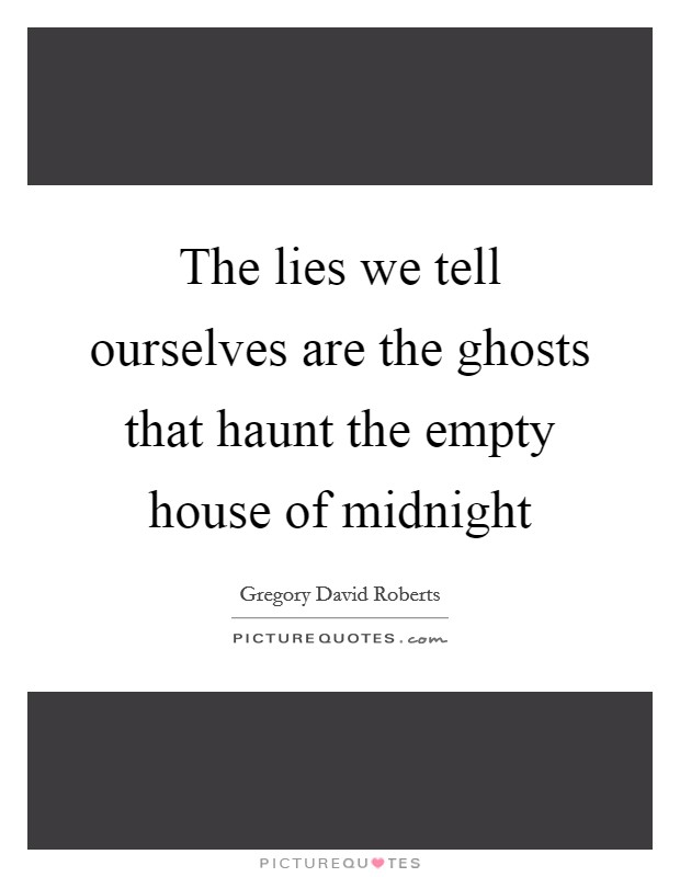 The lies we tell ourselves are the ghosts that haunt the empty house of midnight Picture Quote #1