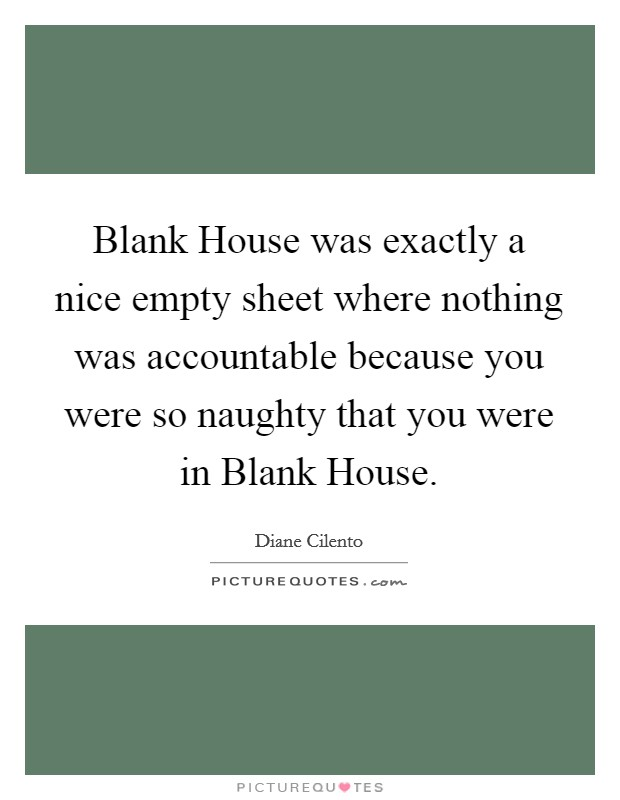 Blank House was exactly a nice empty sheet where nothing was accountable because you were so naughty that you were in Blank House Picture Quote #1