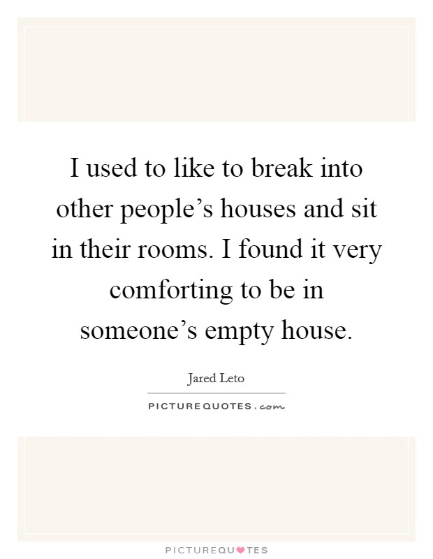 I used to like to break into other people's houses and sit in their rooms. I found it very comforting to be in someone's empty house Picture Quote #1