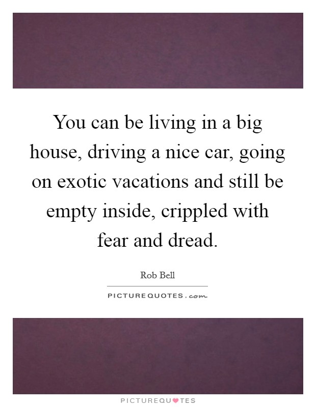 You can be living in a big house, driving a nice car, going on exotic vacations and still be empty inside, crippled with fear and dread Picture Quote #1
