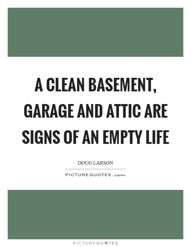 A clean basement, garage and attic are signs of an empty life Picture Quote #1
