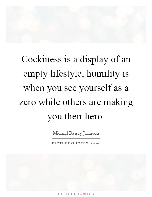Cockiness is a display of an empty lifestyle, humility is when you see yourself as a zero while others are making you their hero Picture Quote #1