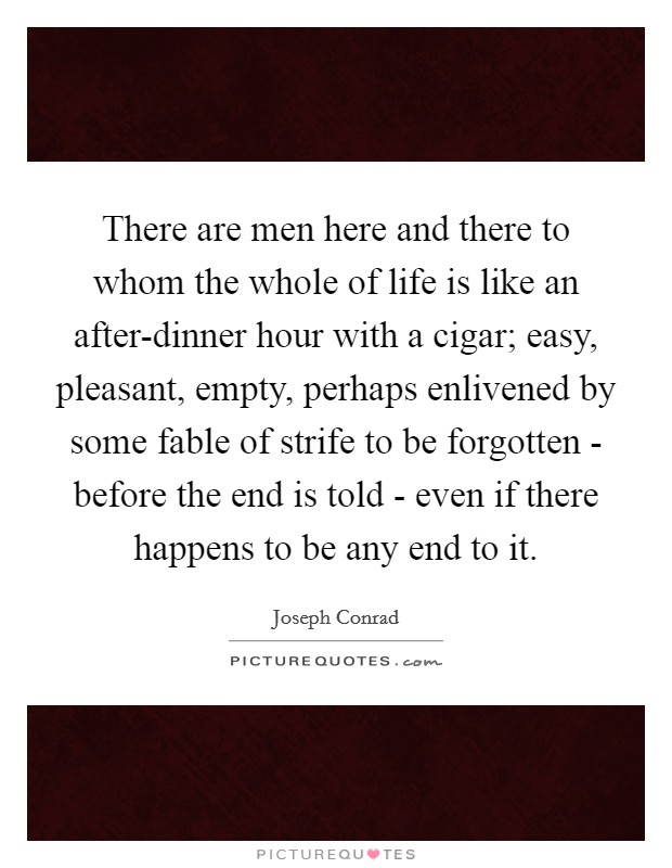 There are men here and there to whom the whole of life is like an after-dinner hour with a cigar; easy, pleasant, empty, perhaps enlivened by some fable of strife to be forgotten - before the end is told - even if there happens to be any end to it Picture Quote #1