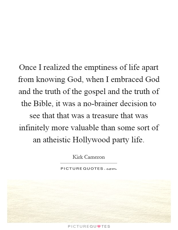 Once I realized the emptiness of life apart from knowing God, when I embraced God and the truth of the gospel and the truth of the Bible, it was a no-brainer decision to see that that was a treasure that was infinitely more valuable than some sort of an atheistic Hollywood party life Picture Quote #1