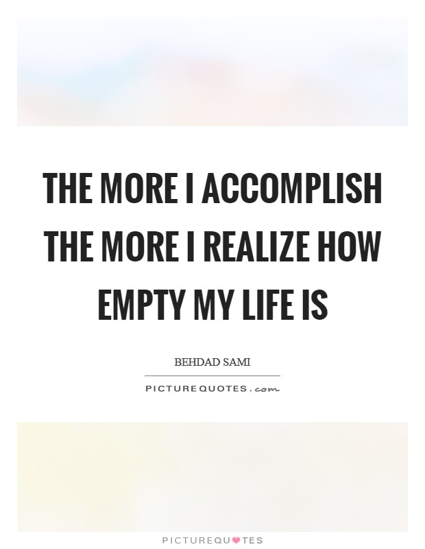 The more I accomplish the more I realize how empty my life is Picture Quote #1