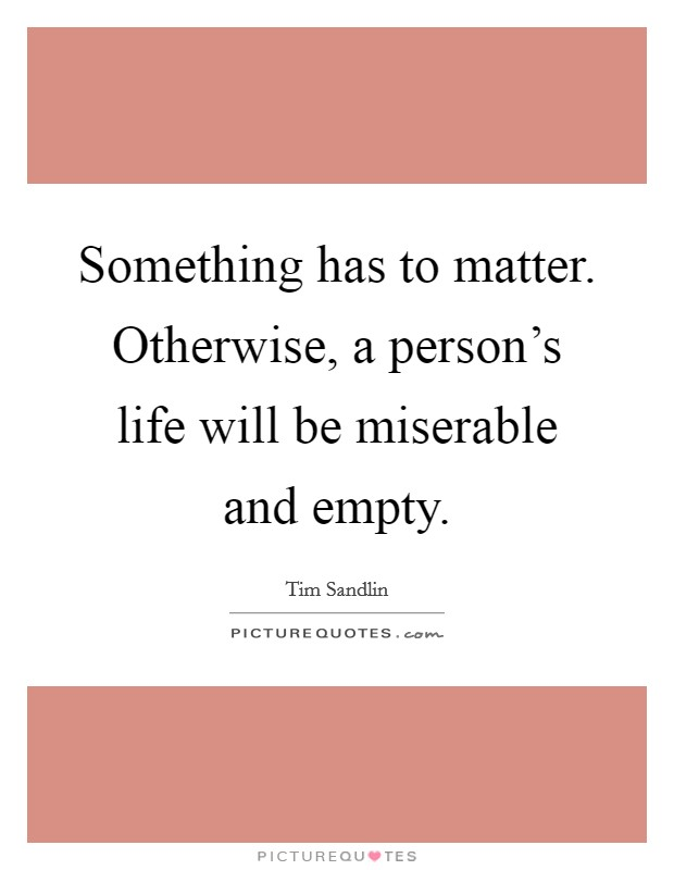 Something has to matter. Otherwise, a person's life will be miserable and empty Picture Quote #1
