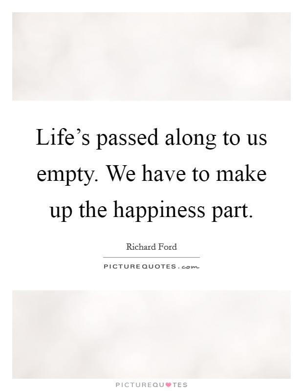 Life's passed along to us empty. We have to make up the happiness part Picture Quote #1