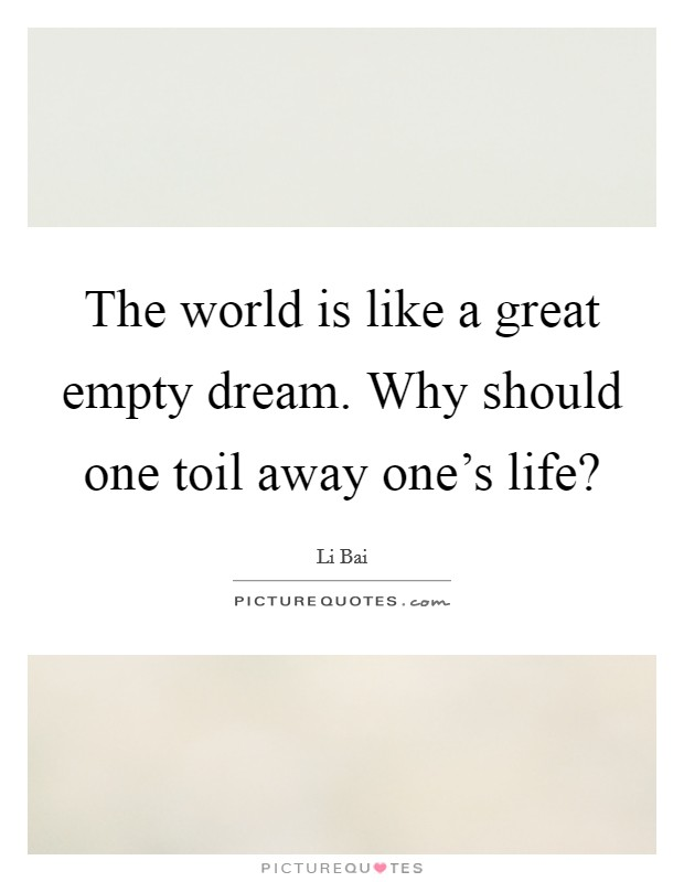 The world is like a great empty dream. Why should one toil away one's life? Picture Quote #1