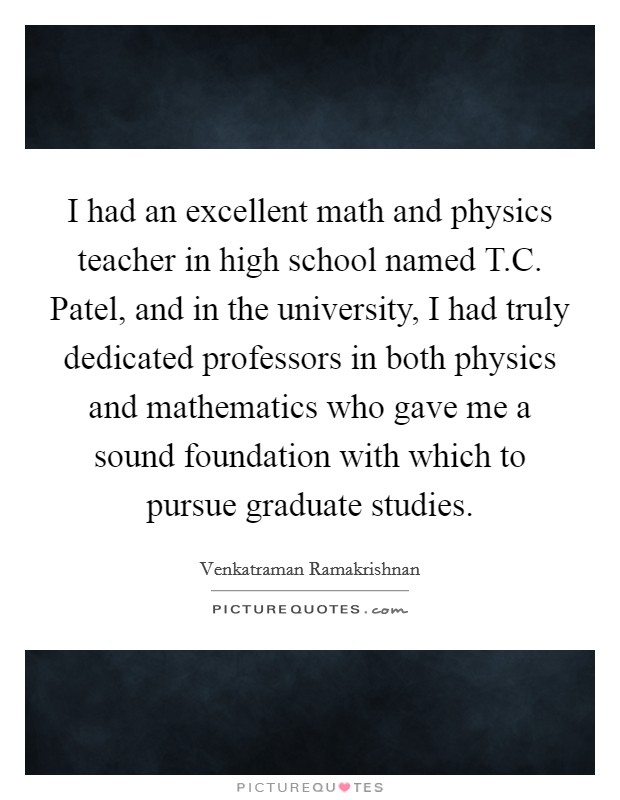 I had an excellent math and physics teacher in high school named T.C. Patel, and in the university, I had truly dedicated professors in both physics and mathematics who gave me a sound foundation with which to pursue graduate studies Picture Quote #1