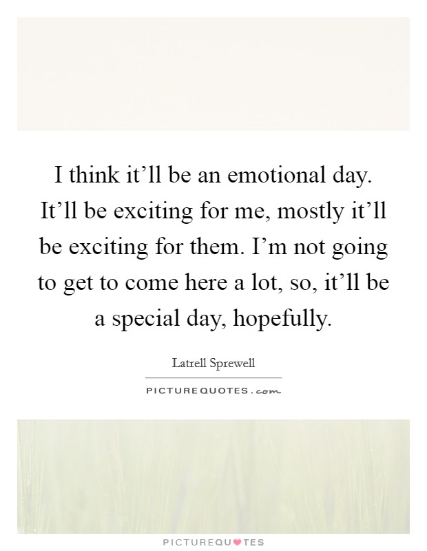 I think it'll be an emotional day. It'll be exciting for me, mostly it'll be exciting for them. I'm not going to get to come here a lot, so, it'll be a special day, hopefully Picture Quote #1