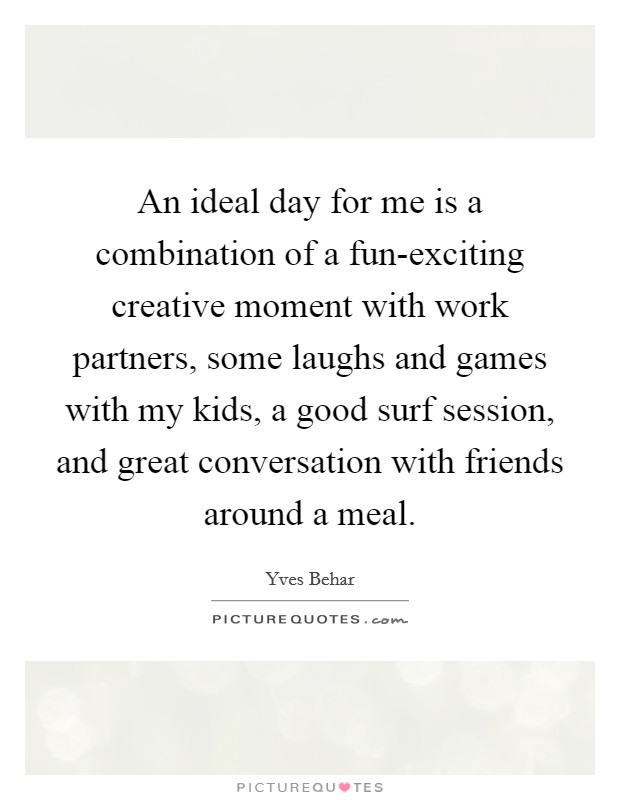 An ideal day for me is a combination of a fun-exciting creative moment with work partners, some laughs and games with my kids, a good surf session, and great conversation with friends around a meal Picture Quote #1