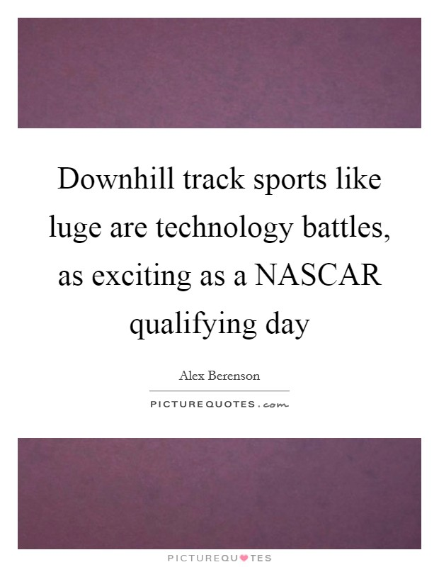 Downhill track sports like luge are technology battles, as exciting as a NASCAR qualifying day Picture Quote #1