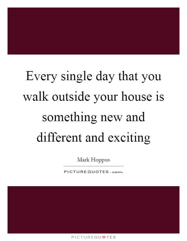 Every single day that you walk outside your house is something new and different and exciting Picture Quote #1