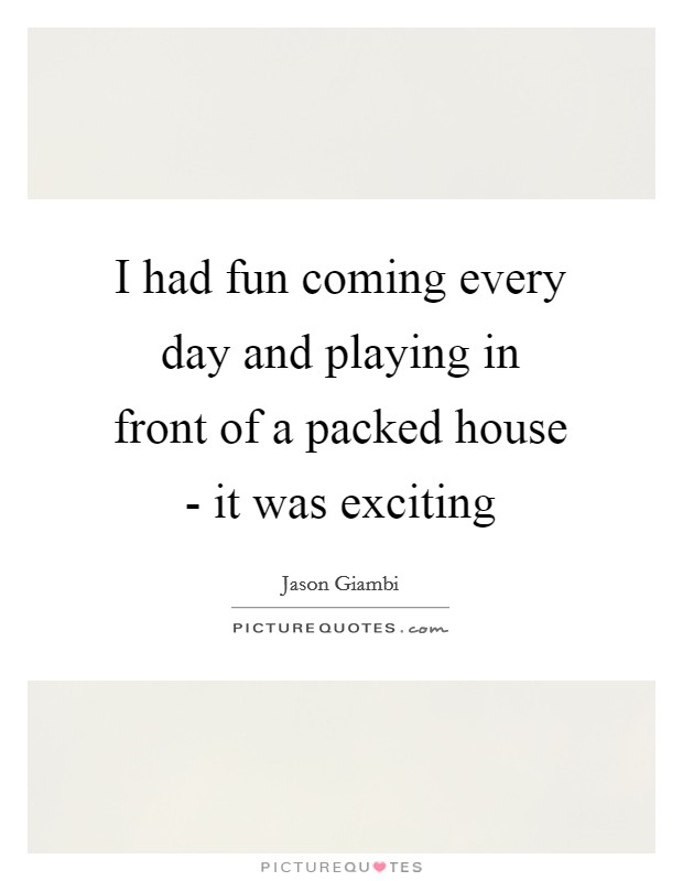 I had fun coming every day and playing in front of a packed house - it was exciting Picture Quote #1