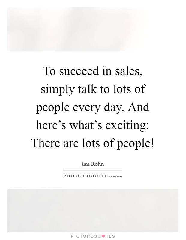 To succeed in sales, simply talk to lots of people every day. And here's what's exciting: There are lots of people! Picture Quote #1