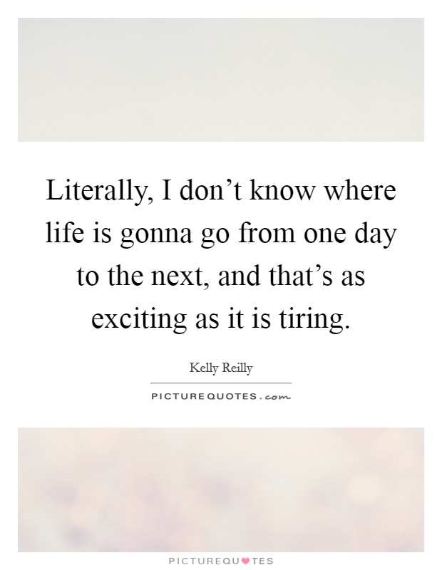 Literally, I don't know where life is gonna go from one day to the next, and that's as exciting as it is tiring Picture Quote #1