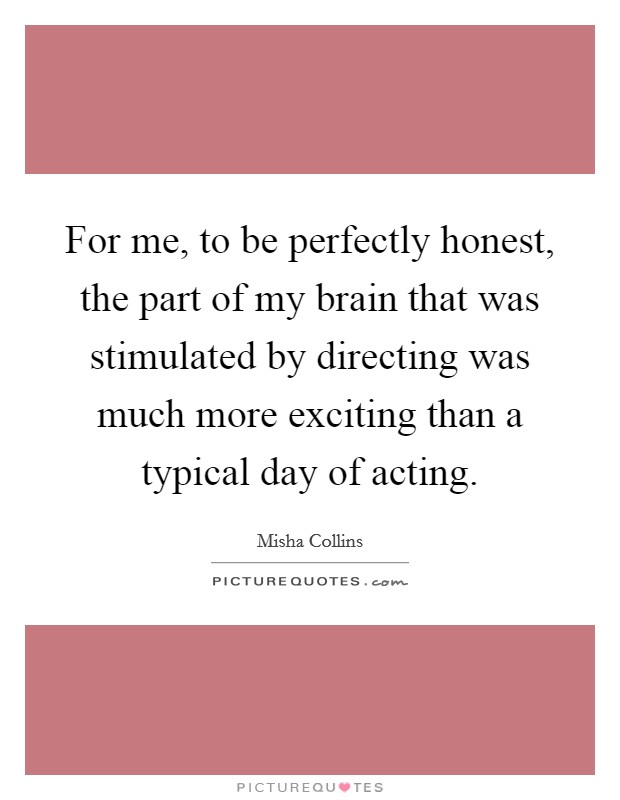 For me, to be perfectly honest, the part of my brain that was stimulated by directing was much more exciting than a typical day of acting Picture Quote #1