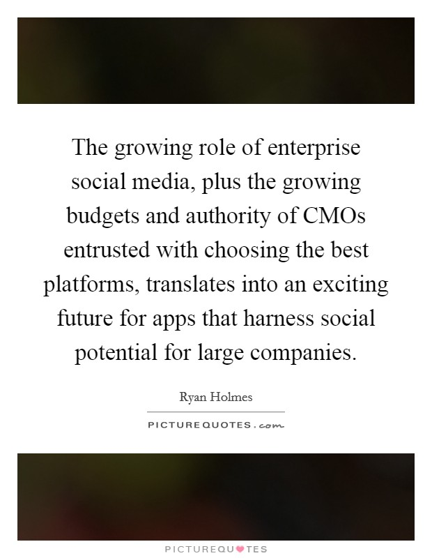 The growing role of enterprise social media, plus the growing budgets and authority of CMOs entrusted with choosing the best platforms, translates into an exciting future for apps that harness social potential for large companies Picture Quote #1
