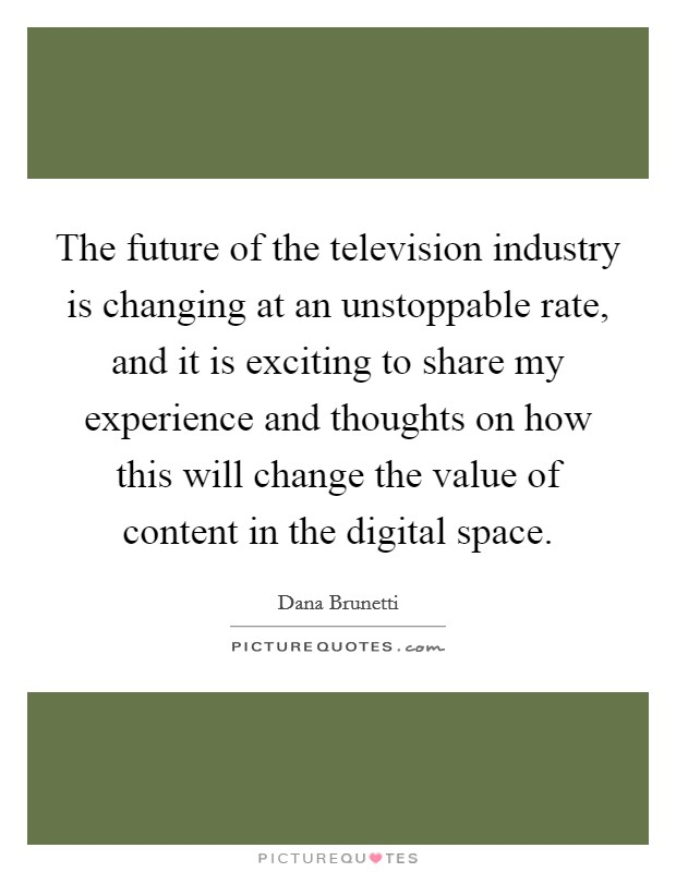 The future of the television industry is changing at an unstoppable rate, and it is exciting to share my experience and thoughts on how this will change the value of content in the digital space. Picture Quote #1