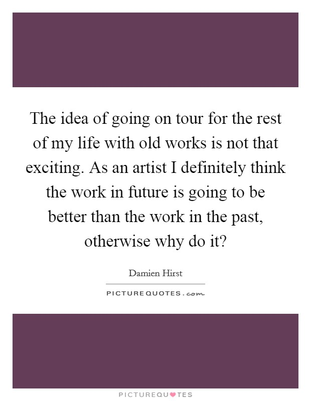 The idea of going on tour for the rest of my life with old works is not that exciting. As an artist I definitely think the work in future is going to be better than the work in the past, otherwise why do it? Picture Quote #1