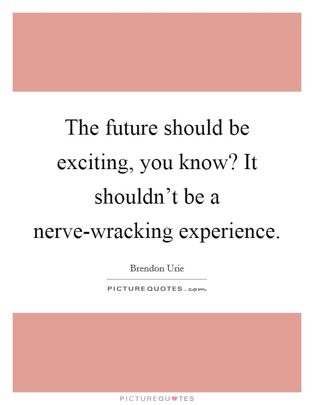The future should be exciting, you know? It shouldn't be a nerve-wracking experience Picture Quote #1